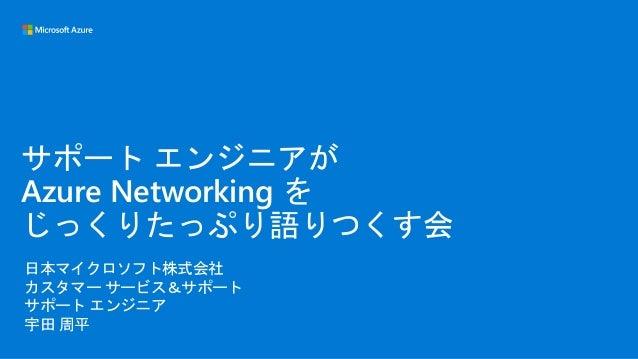 日本マイクロソフト株式会社 カスタマー サービス&サポート サポート エンジニア 宇田 周平 サポート エンジニアが Azure Networking を じっくりたっぷり語りつくす会