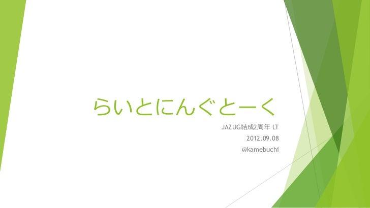 らいとにんぐとーく      JAZUG結成2周年 LT           2012.09.08          @kamebuchi