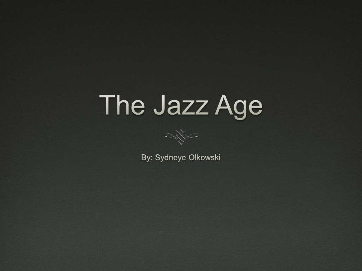 The Jazz Age<br />By: Sydneye Olkowski<br />