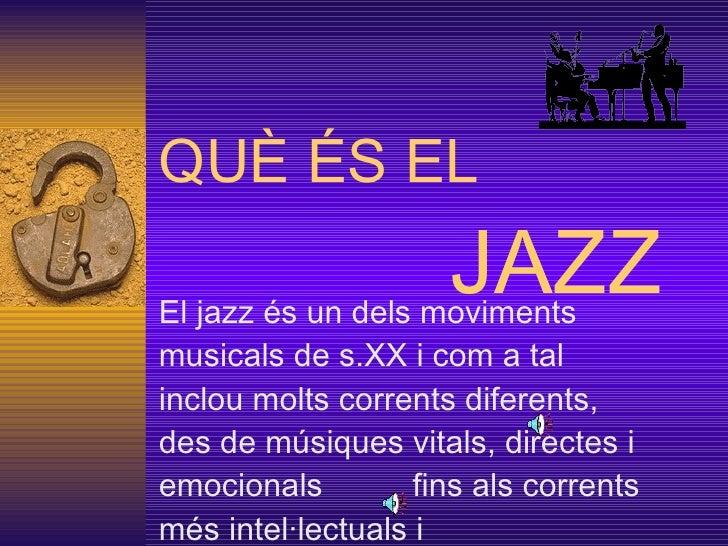 QUÈ ÉS EL    JAZZ El jazz és un dels moviments musicals de s.XX i com a tal inclou molts corrents diferents, des de músiqu...