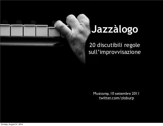 Jazzàlogo  20 discutibili regole  sull'improvvisazione  Musicamp, 10 settembre 2011  twitter.com/zioburp  Sunday, August 3...