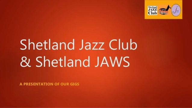 Shetland Jazz Club & Shetland JAWS A PRESENTATION OF OUR GIGS