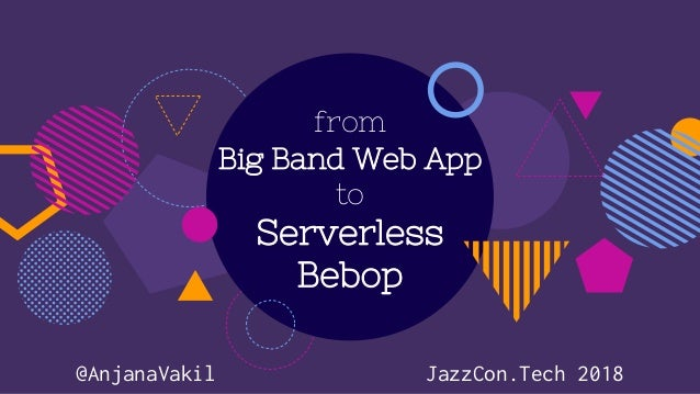 from Big Band Web App to Serverless Bebop @AnjanaVakil JazzCon.Tech 2018