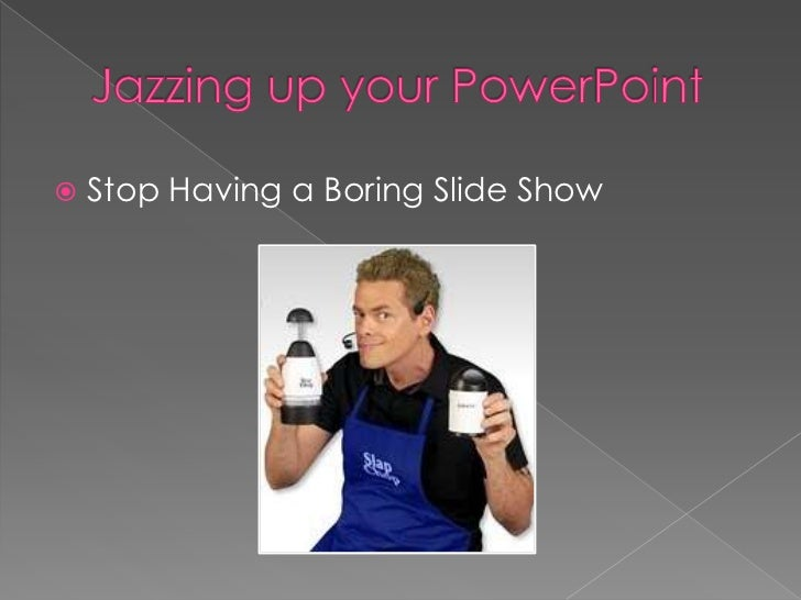Jazzing up your PowerPoint<br />Stop Having a Boring Slide Show<br />