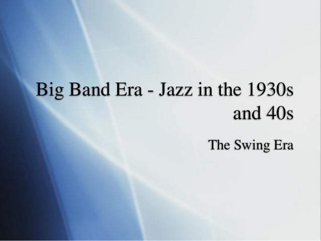 Big Band Era - Jazz in the 1930s and 40s The Swing Era