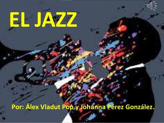 Por: Álex Vladut Pop y Johanna Pérez González. EL JAZZ