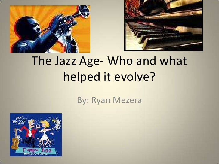 The Jazz Age- Who and what helped it evolve?<br />By: Ryan Mezera<br />