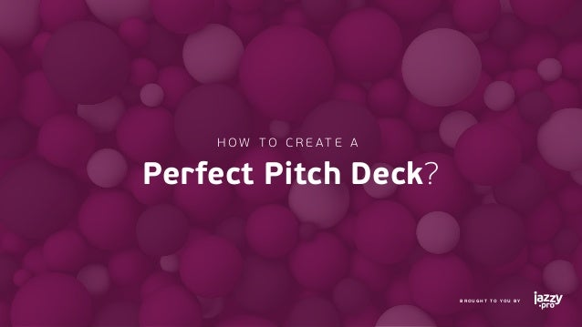 HOW TO C R EATE A Perfect Pitch Deck? BROUGHT TO YOU BY