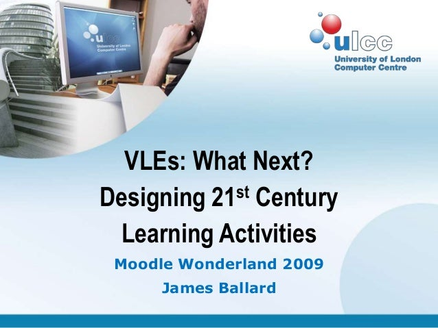 VLEs: What Next?Designing 21st Century Learning Activities Moodle Wonderland 2009     James Ballard