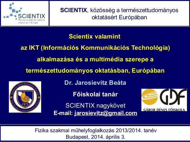 E-mail: jarosievitz@gmail.com Scientix valamint az IKT (Információs Kommunikációs Technológia) alkalmazása és a multimédia...