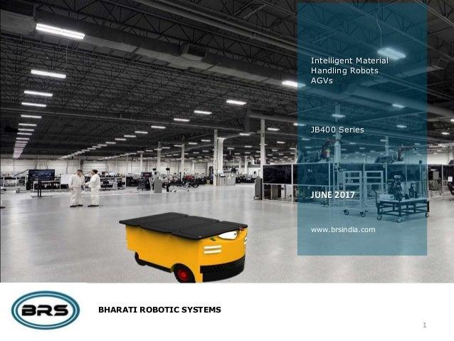 BHARATI ROBOTIC SYSTEMS Intelligent Material Handling Robots AGVs JB400 Series JUNE 2017 www.brsindia.com 1