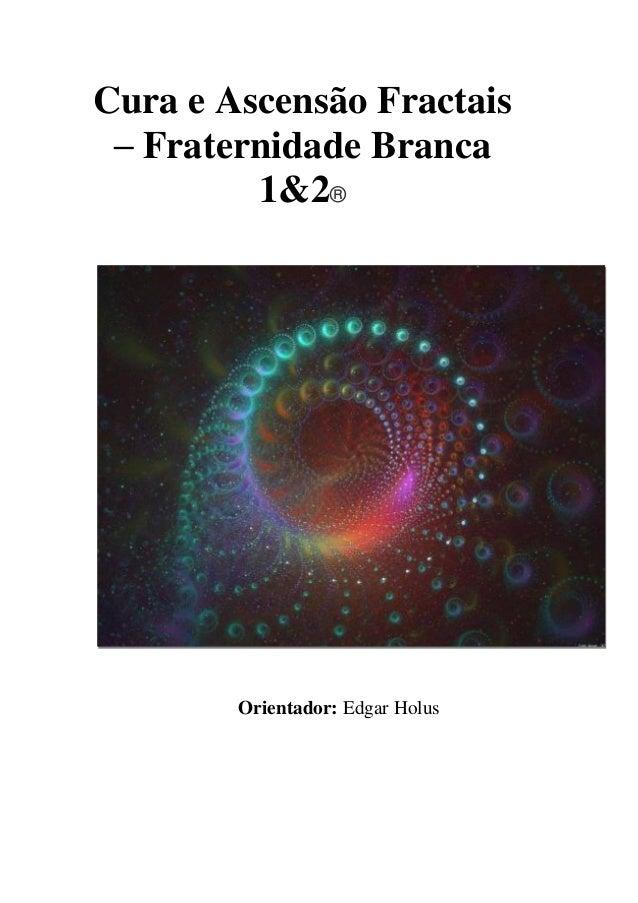 Cura e Ascensão Fractais – Fraternidade Branca 1&2®  Orientador: Edgar Holus