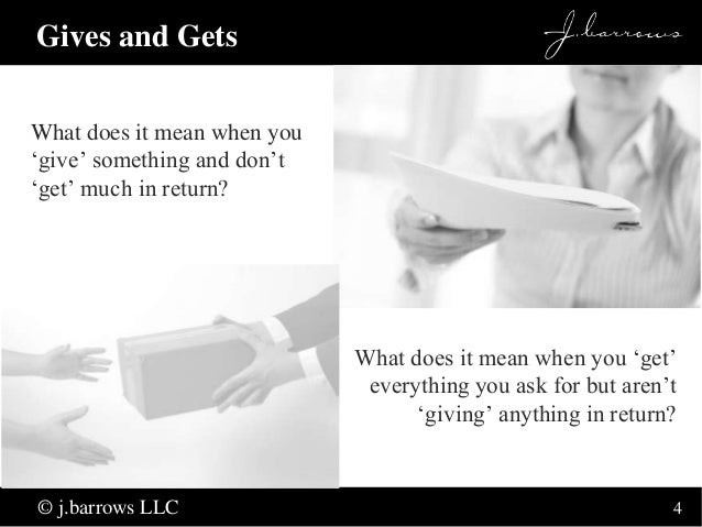 4  Gives and Gets  What does it mean when you  'give' something and don't  'get' much in return?  © j.barrows LLC  What do...