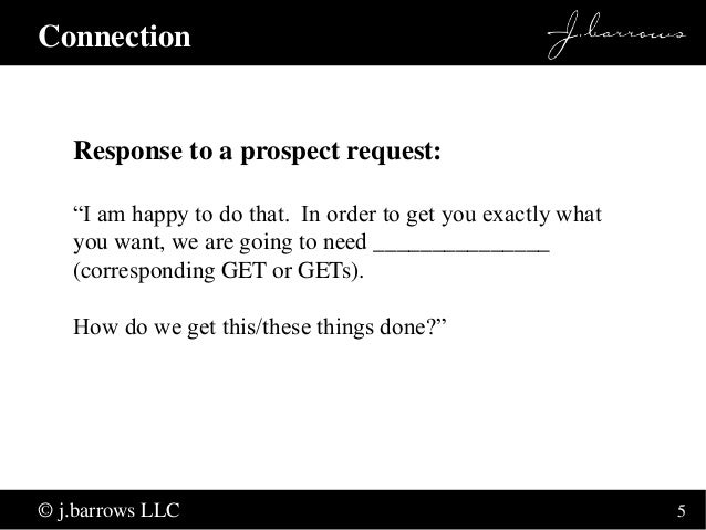 """5  Connection  Response to a prospect request:  """"I am happy to do that. In order to get you exactly what  you want, we are..."""