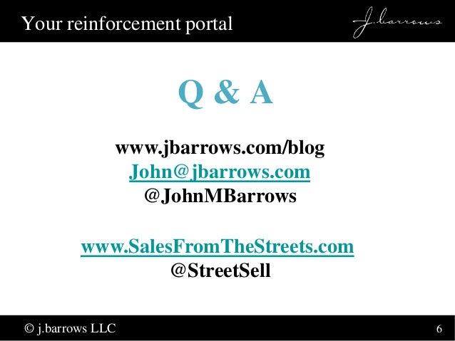 6  Your reinforcement portal  Q & A  www.jbarrows.com/blog  John@jbarrows.com  © j.barrows LLC  @JohnMBarrows  www.SalesFr...