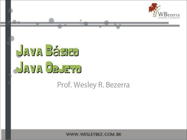 Java B sicoáJava B sicoá Java ObjetoJava Objeto Prof. Wesley R. Bezerra