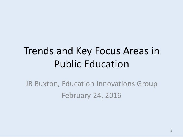 Trends and Key Focus Areas in Public Education JB Buxton, Education Innovations Group February 24, 2016 1