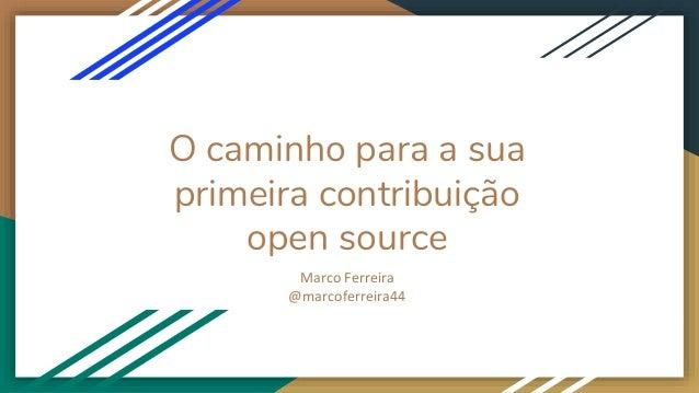 O caminho para a sua primeira contribuição open source Marco Ferreira @marcoferreira44