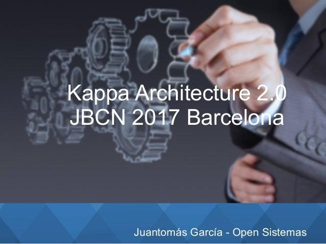 Juantomás García - Open Sistemas Kappa Architecture 2.0 JBCN 2017 Barcelona