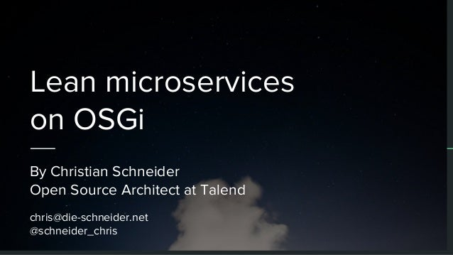 Lean microservices on OSGi By Christian Schneider Open Source Architect at Talend chris@die-schneider.net @schneider_chris
