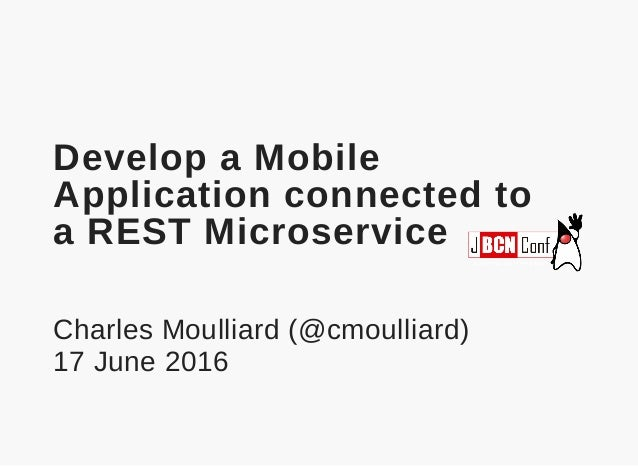 Develop a Mobile Application connected to a REST Microservice Charles Moulliard (@cmoulliard) 17 June 2016