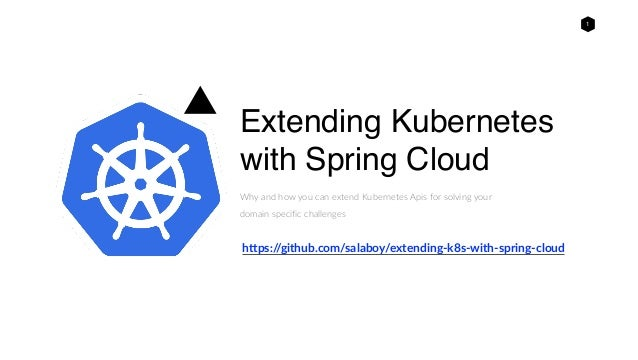 1 Extending Kubernetes with Spring Cloud Why and how you can extend Kubernetes Apis for solving your domain specific chall...