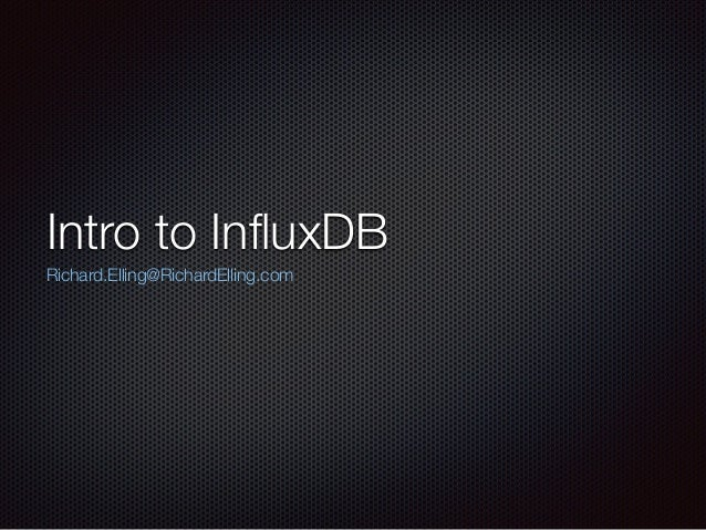 Intro to InfluxDB Richard.Elling@RichardElling.com