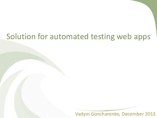 Solution for automated testing web apps Vadym Goncharenko, December 2013