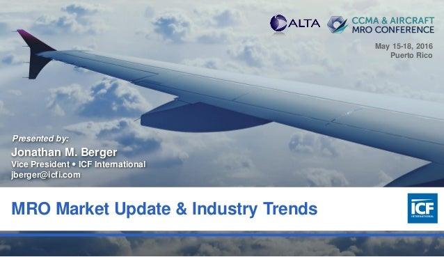 0 MRO Market Update & Industry Trends Presented by: Jonathan M. Berger Vice President  ICF International jberger@icfi.com...