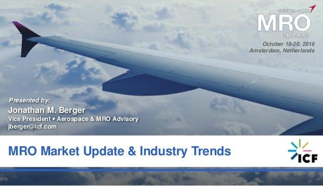 0 MRO Market Update & Industry Trends Presented by: Jonathan M. Berger Vice President  Aerospace & MRO Advisory jberger@i...