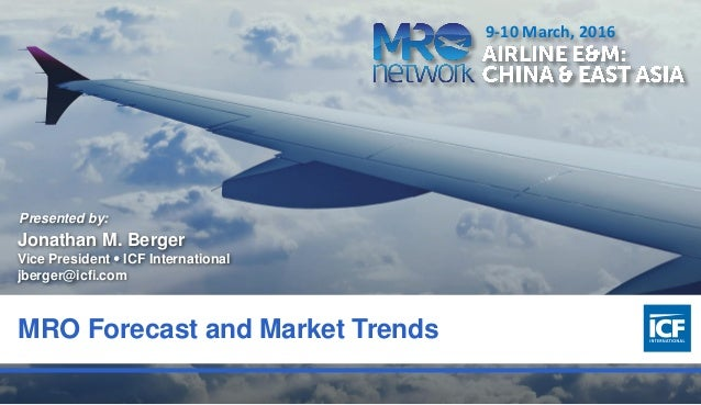 0 MRO Forecast and Market Trends Presented by: Jonathan M. Berger Vice President  ICF International jberger@icfi.com 9-10...