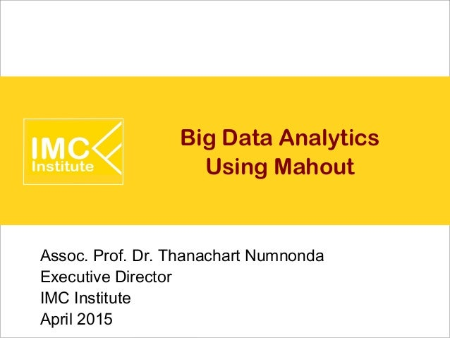 Big Data Analytics Using Mahout Assoc. Prof. Dr. Thanachart Numnonda Executive Director IMC Institute April 2015