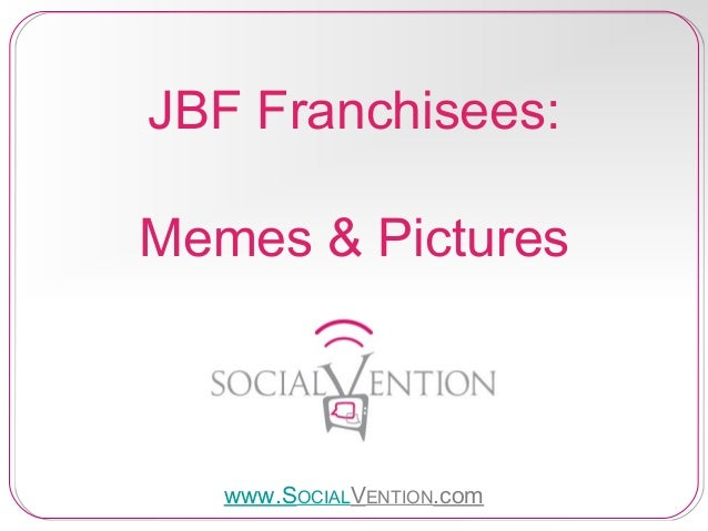 JBF Franchisees: Memes & Pictures  www.SOCIALVENTION.com