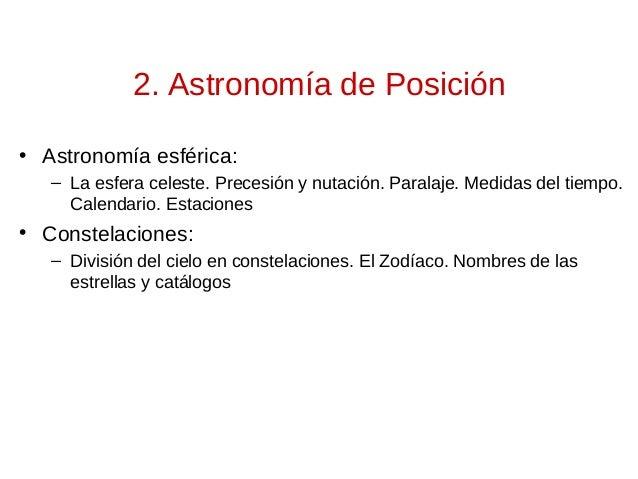 2. Astronomía de Posición • Astronomía esférica: – La esfera celeste. Precesión y nutación. Paralaje. Medidas del tiempo. ...
