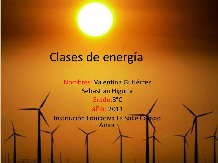 Clases de energía<br />Nombres: ValentinaGutiérrez<br />Sebastián Higuita<br />Grado:8°C<br />año: 2011<br />Institución E...