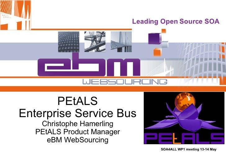 PEtALS Enterprise Service Bus Christophe Hamerling PEtALS Product Manager eBM WebSourcing