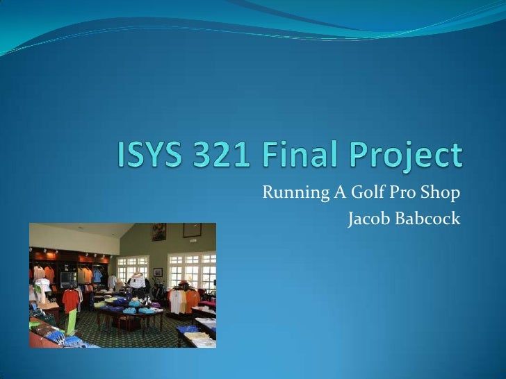 ISYS 321 Final Project<br />Running A Golf Pro Shop<br />Jacob Babcock<br />