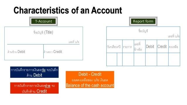 Characteristics of an Account T-Account ชื่อจบัญชี (Title) เลขที่ บ/ช ด้านซ้าย Debit ด้านขวา Credit Report form ชื่อจบัญชี...