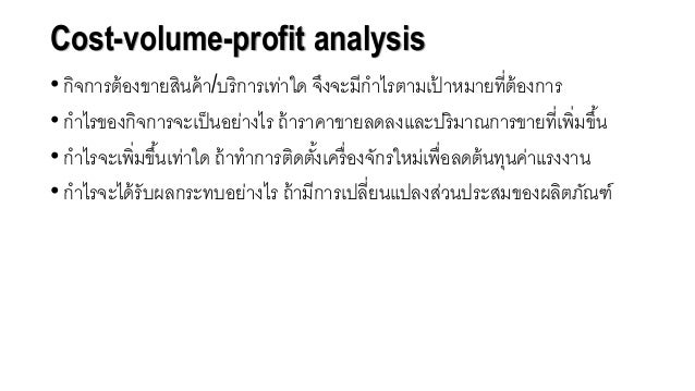 Cost-volume-profit analysis • กิจการต้อจงขายสินค้า/บริการเท่าใด จึงจะมีกาไรตามเป้ าหมายที่ต้อจงการ • กาไรขอจงกิจการจะเป็นอ...