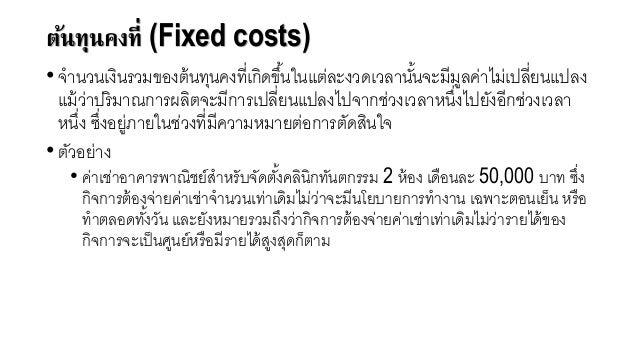 ต้นทุนคงที่ (Fixed costs) • จานวนเงินรวมขอจงต้นทุนคงที่เกิดขึ้นในแต่ละงวดเวลานั้นจะมีมูลค่าไม่เปลี่ยนแปลง แม้ว่าปริมาณการผ...