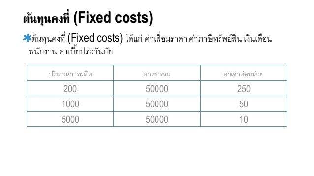 ต้นทุนคงที่ (Fixed costs) ต้นทุนคงที่ (Fixed costs) ได้แก่ ค่าเสื่อจมราคา ค่าภาษีทรัพย์สิน เงินเดือจน พนักงาน ค่าเบี้ยประก...