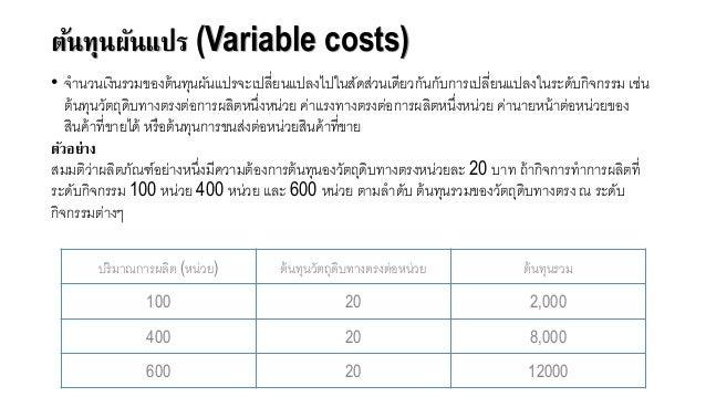 ต้นทุนผันแปร (Variable costs) • จานวนเงินรวมขอจงต้นทุนผันแปรจะเปลี่ยนแปลงไปในสัดส่วนเดียวกันกับการเปลี่ยนแปลงในระดับกิจกรร...
