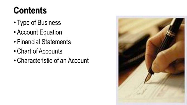 Contents • Type of Business • Account Equation • Financial Statements • Chart of Accounts • Characteristic of an Account