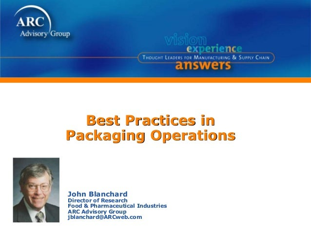 Best Practices in Packaging Operations John Blanchard Director of Research Food & Pharmaceutical Industries ARC Advisory G...