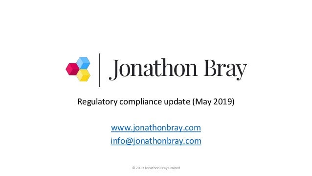 Regulatory compliance update (May 2019) www.jonathonbray.com info@jonathonbray.com © 2019 Jonathon Bray Limited