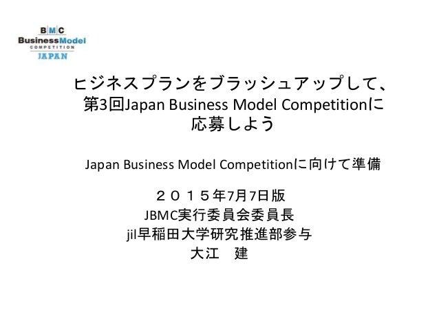 ビジネスプランをブラッシュアップして、 第3回Japan Business Model Competitionに 応募しよう Japan Business Model Competitionに向けて準備 2015年7月7日版 JBMC実行委員会...