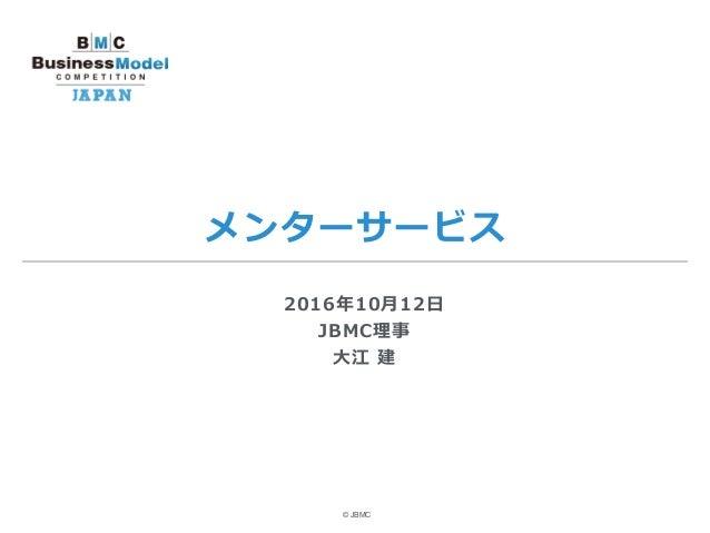 メンターサービス © JBMC 2016年10⽉12⽇ JBMC理事 ⼤江 建