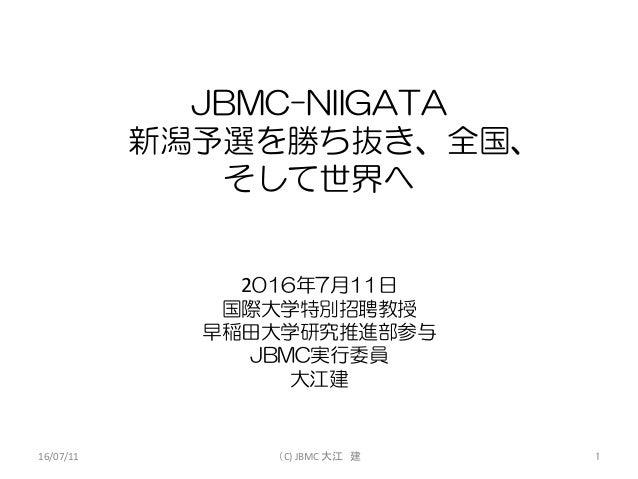 JBMC-NIIGATA 新潟予選を勝ち抜き、全国、 そして世界へ 2016年7月11日 国際大学特別招聘教授 早稲田大学研究推進部参与 JBMC実行委員 大江建 16/07/11 (C)JBMC大江 建 1