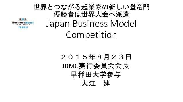世界とつながる起業家の新しい登竜門 優勝者は世界大会へ派遣 Japan Business Model Competition 2015年8月23日 JBMC実行委員会会長 早稲田大学参与 大江 建