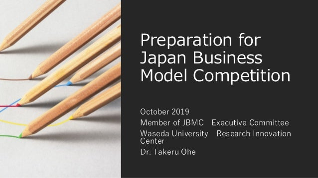 Preparation for Japan Business Model Competition October 2019 Member of JBMC Executive Committee Waseda University Researc...